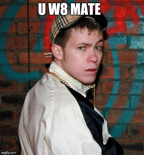 Chav | U W8 MATE | image tagged in chav | made w/ Imgflip meme maker