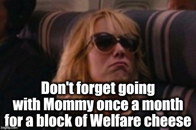 help me I'm poor | Don't forget going with Mommy once a month for a block of Welfare cheese | image tagged in help me i'm poor | made w/ Imgflip meme maker