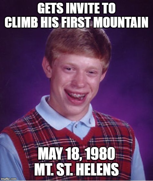 Eruption! | GETS INVITE TO CLIMB HIS FIRST MOUNTAIN MAY 18, 1980 MT. ST. HELENS | image tagged in memes,bad luck brian | made w/ Imgflip meme maker