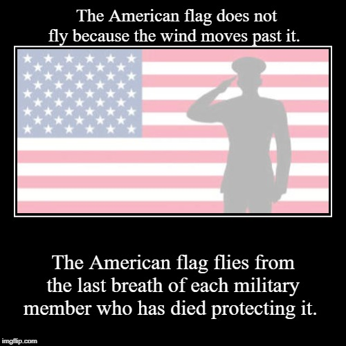 The American flag does not fly because the wind moves past it. | The American flag flies from the last breath of each military member who ha | image tagged in patriotic,american flag | made w/ Imgflip demotivational maker
