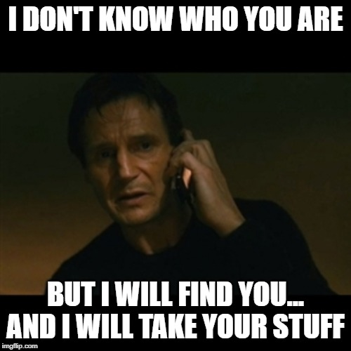 Liam Neeson Taken Meme | I DON'T KNOW WHO YOU ARE BUT I WILL FIND YOU... AND I WILL TAKE YOUR STUFF | image tagged in memes,liam neeson taken | made w/ Imgflip meme maker