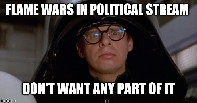 FLAME WARS IN POLITICAL STREAM DON'T WANT ANY PART OF IT | image tagged in spaceballs | made w/ Imgflip meme maker