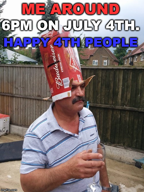 Having a few drinks on the 4th | ME AROUND HAPPY 4TH PEOPLE 6PM ON JULY 4TH. | image tagged in independence day,4th of july,celebration | made w/ Imgflip meme maker