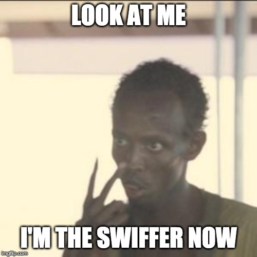 Look At Me | LOOK AT ME I'M THE SWIFFER NOW | image tagged in memes,look at me,AdviceAnimals | made w/ Imgflip meme maker