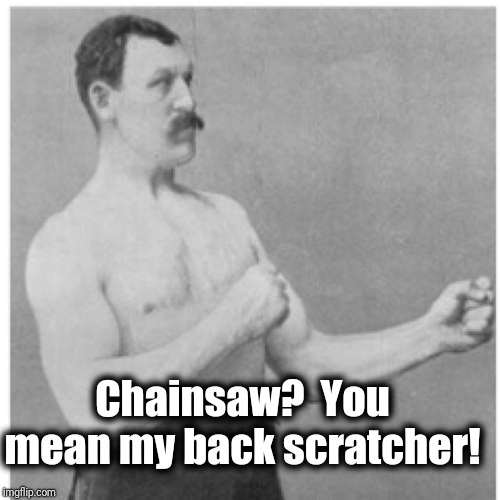 Overly Manly Man | Chainsaw?  You mean my back scratcher! | image tagged in memes,overly manly man | made w/ Imgflip meme maker