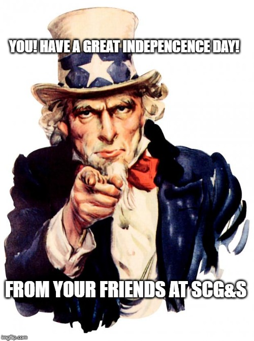 Uncle Sam | YOU! HAVE A GREAT INDEPENCENCE DAY! FROM YOUR FRIENDS AT SCG&S | image tagged in memes,uncle sam | made w/ Imgflip meme maker
