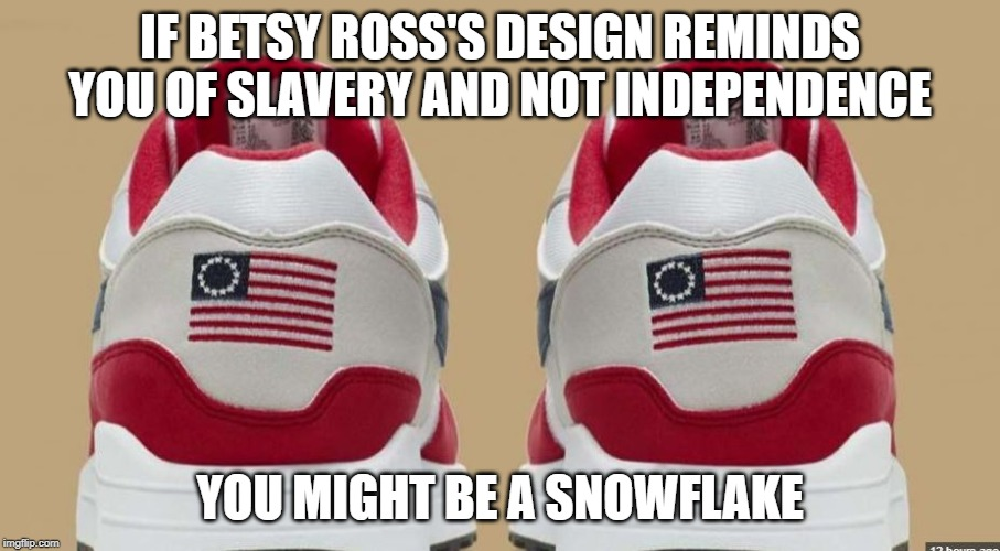 Nike Snowflakes |  IF BETSY ROSS'S DESIGN REMINDS YOU OF SLAVERY AND NOT INDEPENDENCE; YOU MIGHT BE A SNOWFLAKE | image tagged in nike,snowflakes,meme,american flag | made w/ Imgflip meme maker