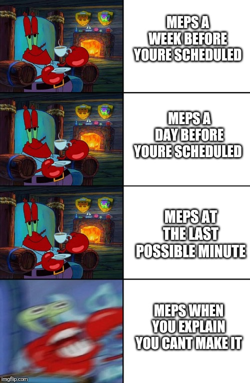 MEPS | MEPS A WEEK BEFORE YOURE SCHEDULED MEPS A DAY BEFORE YOURE SCHEDULED MEPS AT THE LAST POSSIBLE MINUTE MEPS WHEN YOU EXPLAIN YOU CANT MAKE IT | image tagged in shocked mr krabs | made w/ Imgflip meme maker