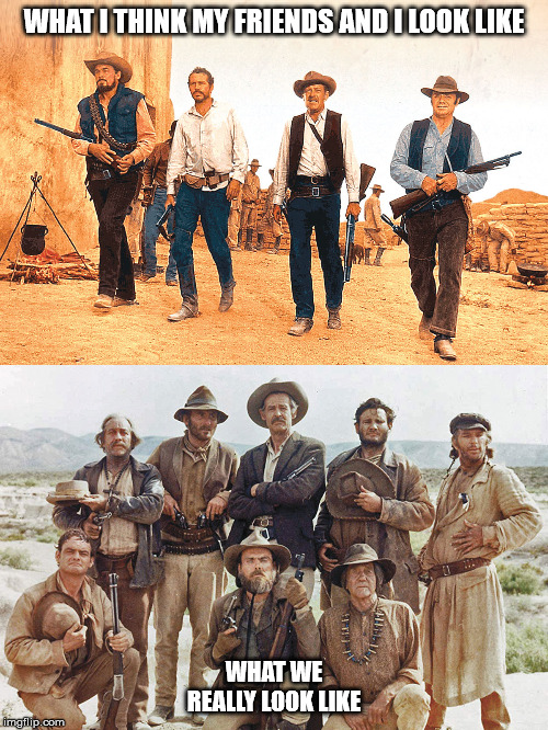 Wild bunch | WHAT I THINK MY FRIENDS AND I LOOK LIKE WHAT WE REALLY LOOK LIKE | image tagged in wild bunch,what we really,western | made w/ Imgflip meme maker