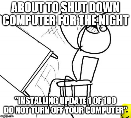 "Table Flip Guy Meme | ABOUT TO SHUT DOWN COMPUTER FOR THE NIGHT ""INSTALLING UPDATE 1 OF 100 DO NOT TURN OFF YOUR COMPUTER"" 