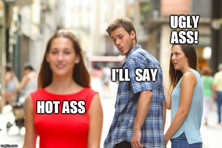 that  chick in  Redis  a  HOTTIE!    the  Mr.   Ed  impersonator in white looks like my butt! | HOT ASS I'LL  SAY UGLY ASS! | image tagged in memes,distracted boyfriend,ugly,hot,ass,chick | made w/ Imgflip meme maker
