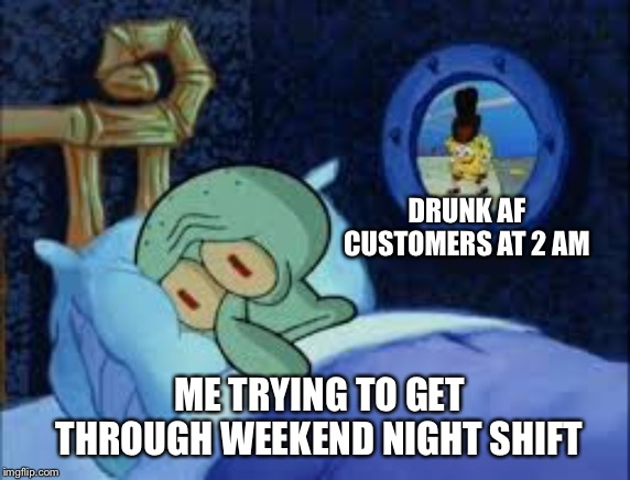 Squidward can't sleep with the spoons rattling | DRUNK AF CUSTOMERS AT 2 AM ME TRYING TO GET THROUGH WEEKEND NIGHT SHIFT | image tagged in squidward can't sleep with the spoons rattling | made w/ Imgflip meme maker