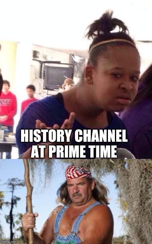 HISTORY CHANNEL AT PRIME TIME | image tagged in memes,black girl wat,swamp people | made w/ Imgflip meme maker