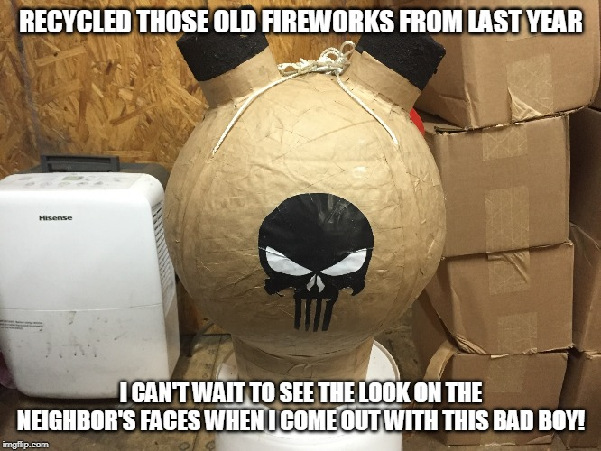 I can't wait to see the look on the Neighbor's faces! | RECYCLED THOSE OLD FIREWORKS FROM LAST YEAR I CAN'T WAIT TO SEE THE LOOK ON THE NEIGHBOR'S FACES WHEN I COME OUT WITH THIS BAD BOY! | image tagged in recycle,fireworks,4th of july,good times | made w/ Imgflip meme maker