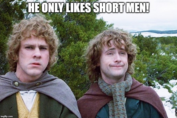 hobbits | HE ONLY LIKES SHORT MEN! | image tagged in hobbits | made w/ Imgflip meme maker