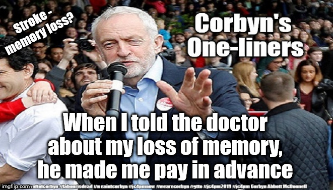 Corbyn - Too old and frail to be PM | Stroke - memory loss? When I told the doctor about my loss of memory, he made me pay in advance | image tagged in cultofcorbyn,labourisdead,funny,jc4pmnow gtto jc4pm2019,corbny stroke memory,anti-semite and a racist | made w/ Imgflip meme maker