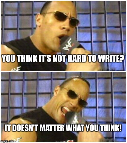 The Rock It Doesnt Matter Meme | YOU THINK IT'S NOT HARD TO WRITE? IT DOESN'T MATTER WHAT YOU THINK! | image tagged in memes,the rock it doesnt matter | made w/ Imgflip meme maker