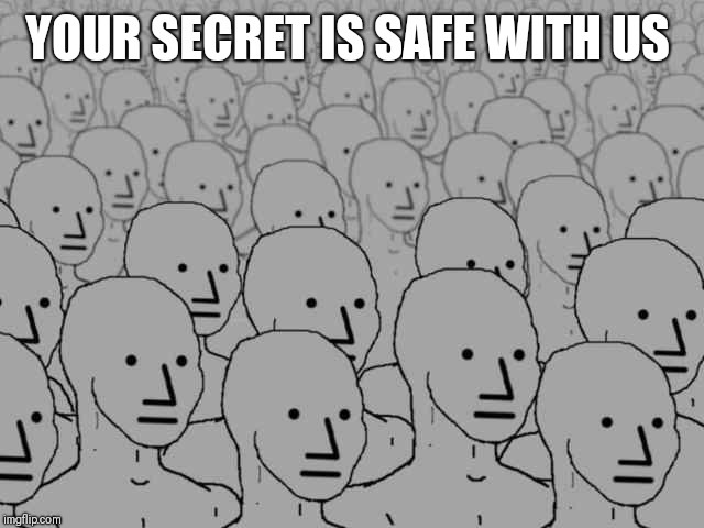 Npc crowd | YOUR SECRET IS SAFE WITH US | image tagged in npc crowd | made w/ Imgflip meme maker