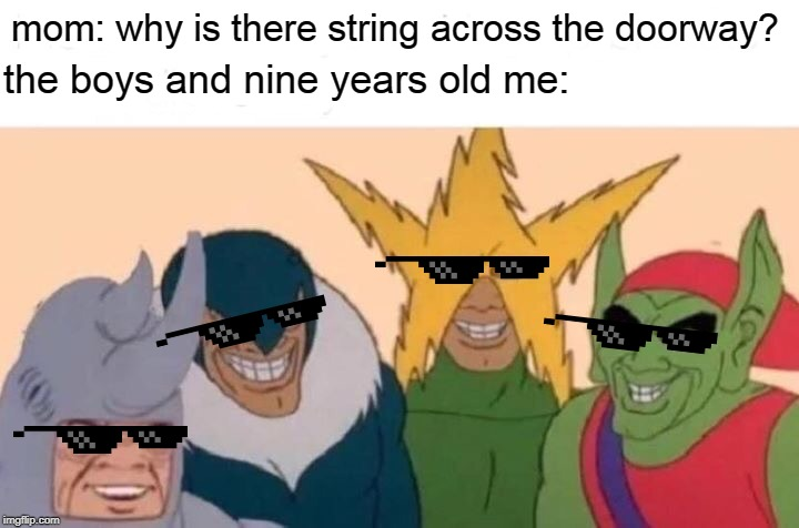 Me And The Boys Meme | mom: why is there string across the doorway? the boys and nine years old me: | image tagged in memes,me and the boys | made w/ Imgflip meme maker