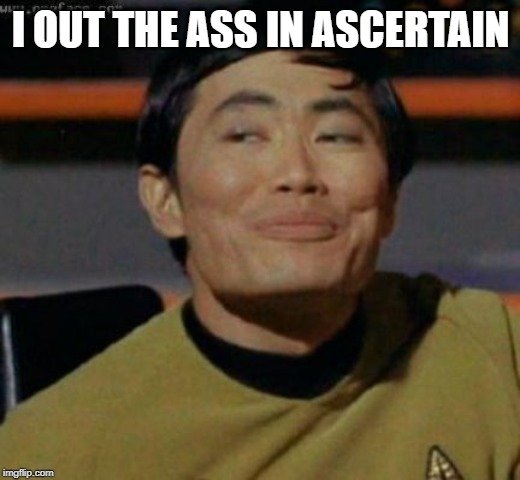 sulu | I OUT THE ASS IN ASCERTAIN | image tagged in sulu | made w/ Imgflip meme maker