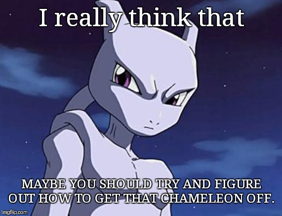 Mewtwo | I really think that MAYBE YOU SHOULD TRY AND FIGURE OUT HOW TO GET THAT CHAMELEON OFF. | image tagged in mewtwo | made w/ Imgflip meme maker