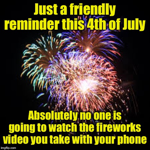 Public service announcement | Just a friendly reminder this 4th of July Absolutely no one is going to watch the fireworks video you take with your phone | image tagged in fireworks,cell phone,video,4th of july | made w/ Imgflip meme maker