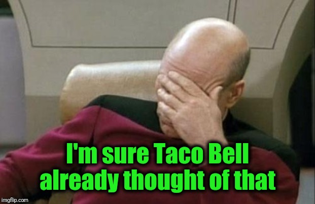 Captain Picard Facepalm Meme | I'm sure Taco Bell already thought of that | image tagged in memes,captain picard facepalm | made w/ Imgflip meme maker
