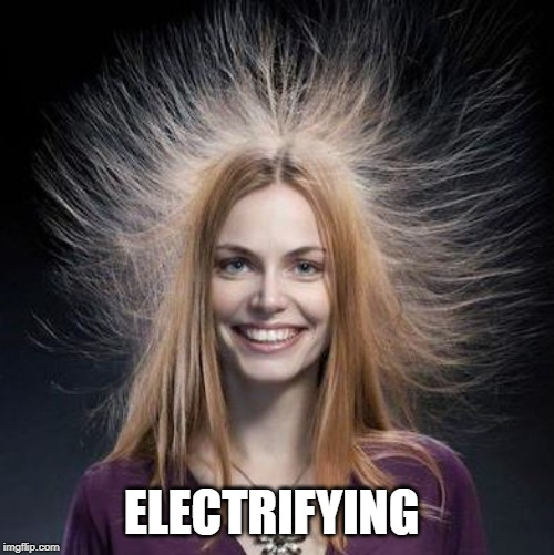 Static Hair | ELECTRIFYING | image tagged in static hair | made w/ Imgflip meme maker
