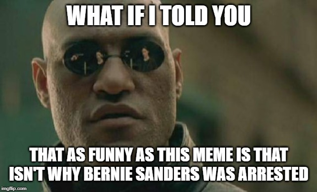WHAT IF I TOLD YOU THAT AS FUNNY AS THIS MEME IS THAT ISN'T WHY BERNIE SANDERS WAS ARRESTED | image tagged in memes,matrix morpheus | made w/ Imgflip meme maker
