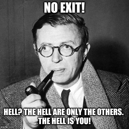 Sartre | NO EXIT! HELL? THE HELL ARE ONLY THE OTHERS.   THE HELL IS YOU! | image tagged in sartre | made w/ Imgflip meme maker