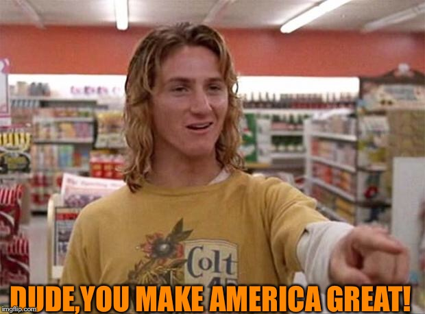 Spicoli | DUDE,YOU MAKE AMERICA GREAT! | image tagged in spicoli | made w/ Imgflip meme maker