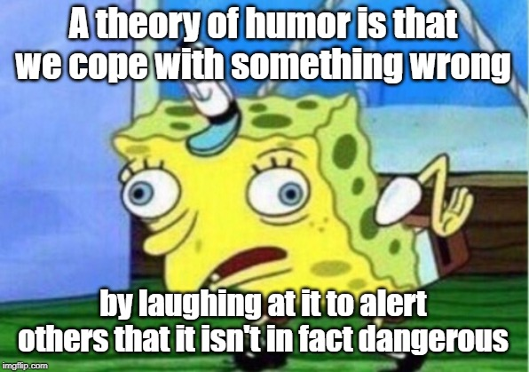 Mocking Spongebob Meme | A theory of humor is that we cope with something wrong by laughing at it to alert others that it isn't in fact dangerous | image tagged in memes,mocking spongebob | made w/ Imgflip meme maker