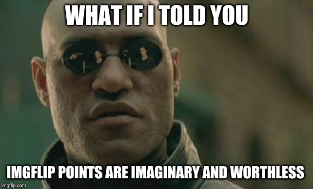 this is not entirely true, you do earn bragging rights from points. | WHAT IF I TOLD YOU IMGFLIP POINTS ARE IMAGINARY AND WORTHLESS | image tagged in memes,matrix morpheus,dank memes,meanwhile on imgflip,imgflip,imgflip points | made w/ Imgflip meme maker