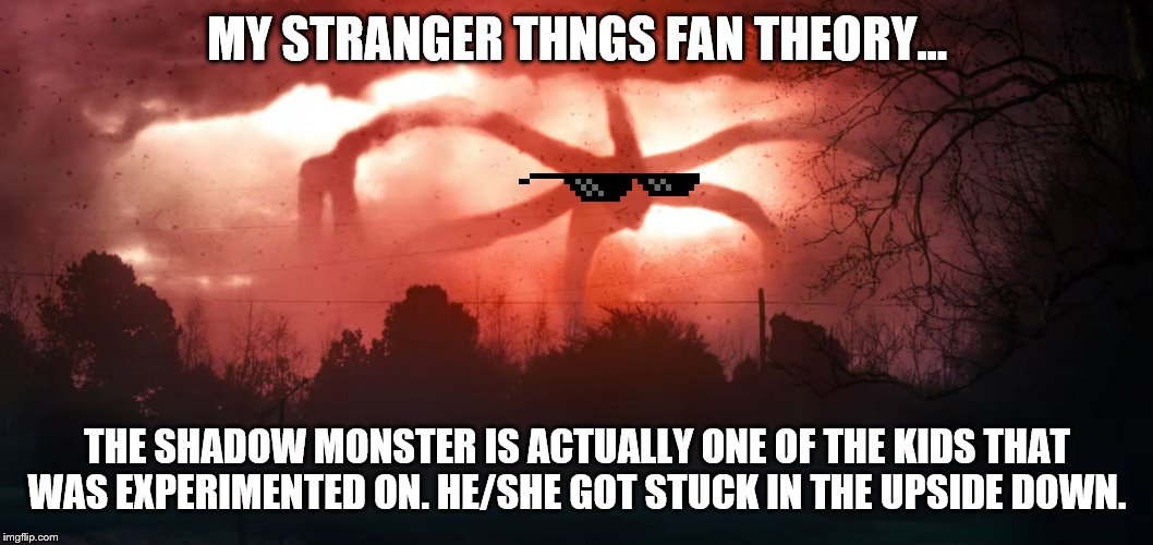 1 MORE DAY! | MY STRANGER THNGS FAN THEORY... THE SHADOW MONSTER IS ACTUALLY ONE OF THE KIDS THAT WAS EXPERIMENTED ON. HE/SHE GOT STUCK IN THE UPSIDE DOWN | image tagged in stranger things 2 | made w/ Imgflip meme maker