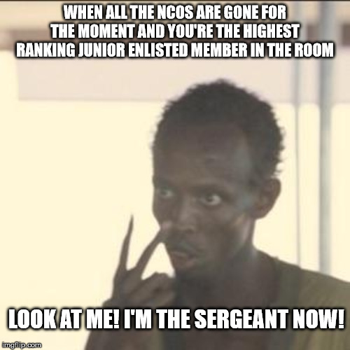 Look At Me | WHEN ALL THE NCOS ARE GONE FOR THE MOMENT AND YOU'RE THE HIGHEST RANKING JUNIOR ENLISTED MEMBER IN THE ROOM LOOK AT ME! I'M THE SERGEANT NOW | image tagged in memes,look at me | made w/ Imgflip meme maker