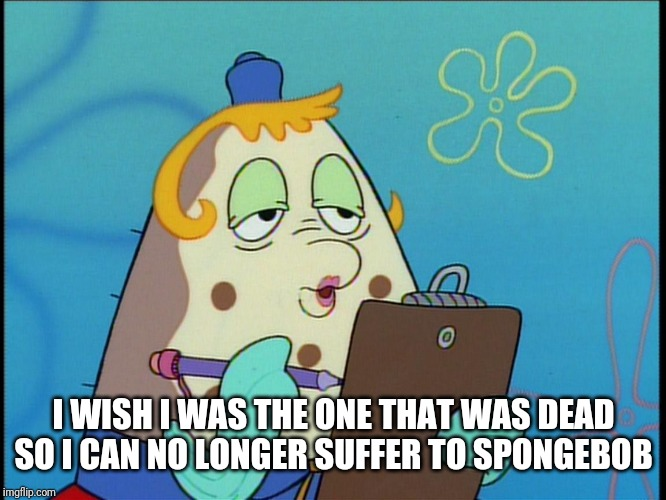 mrs puff | I WISH I WAS THE ONE THAT WAS DEAD SO I CAN NO LONGER SUFFER TO SPONGEBOB | image tagged in mrs puff | made w/ Imgflip meme maker