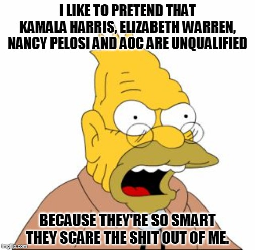 Denial, fantasy, secret panic. | I LIKE TO PRETEND THAT KAMALA HARRIS, ELIZABETH WARREN, NANCY PELOSI AND AOC ARE UNQUALIFIED BECAUSE THEY'RE SO SMART THEY SCARE THE SHIT OU | image tagged in grandpa simpson,kamala harris,elizabeth warren,nancy pelosi,aoc,smart | made w/ Imgflip meme maker