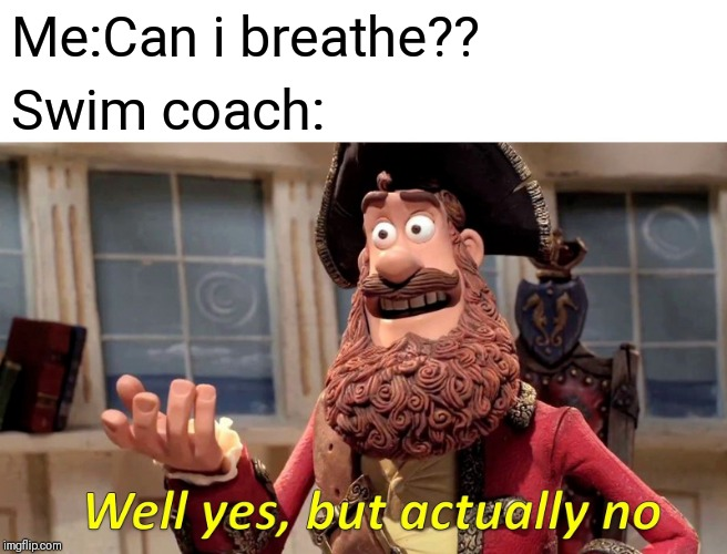 Well Yes, But Actually No Meme | Me:Can i breathe?? Swim coach: | image tagged in memes,well yes but actually no | made w/ Imgflip meme maker