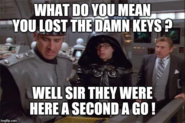 WHAT DO YOU MEAN YOU LOST THE DAMN KEYS ? WELL SIR THEY WERE HERE A SECOND A GO ! | image tagged in spaceballs12345 | made w/ Imgflip meme maker