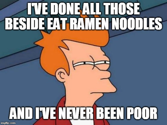 Futurama Fry Meme | I'VE DONE ALL THOSE BESIDE EAT RAMEN NOODLES AND I'VE NEVER BEEN POOR | image tagged in memes,futurama fry | made w/ Imgflip meme maker
