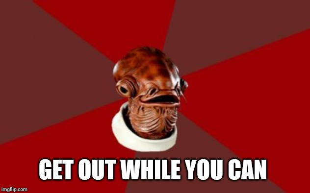 Admiral Ackbar Relationship Expert Meme | GET OUT WHILE YOU CAN | image tagged in memes,admiral ackbar relationship expert | made w/ Imgflip meme maker