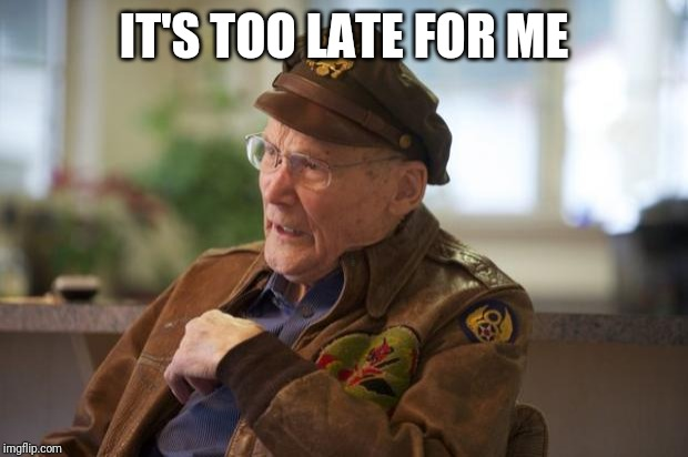Veteran | IT'S TOO LATE FOR ME | image tagged in veteran | made w/ Imgflip meme maker