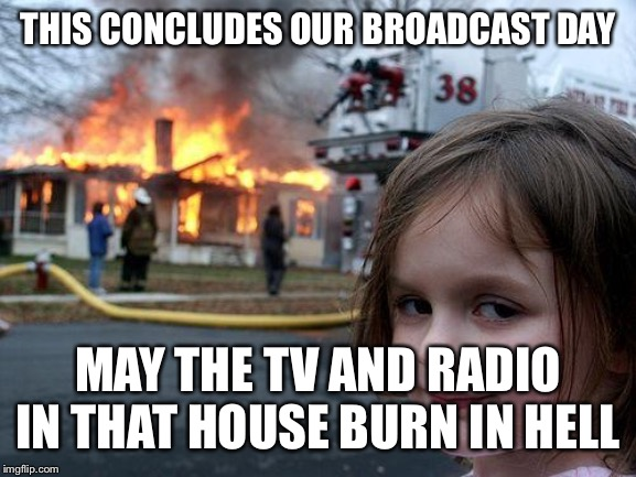Disaster Girl Meme | THIS CONCLUDES OUR BROADCAST DAY MAY THE TV AND RADIO IN THAT HOUSE BURN IN HELL | image tagged in memes,disaster girl | made w/ Imgflip meme maker