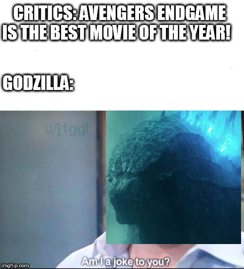 am I a joke to you | CRITICS: AVENGERS ENDGAME IS THE BEST MOVIE OF THE YEAR! GODZILLA: | image tagged in am i a joke to you | made w/ Imgflip meme maker