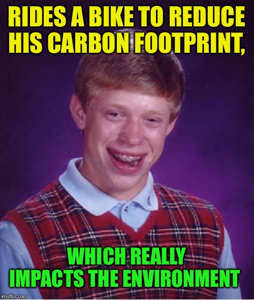Bad Luck Brian Meme | RIDES A BIKE TO REDUCE HIS CARBON FOOTPRINT, WHICH REALLY IMPACTS THE ENVIRONMENT | image tagged in memes,bad luck brian | made w/ Imgflip meme maker