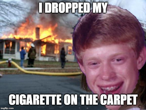 Disaster bad luck brian | I DROPPED MY CIGARETTE ON THE CARPET | image tagged in bad luck brian,disaster girl | made w/ Imgflip meme maker