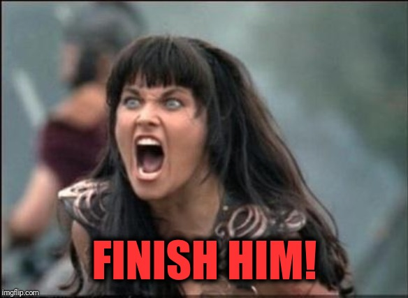 Angry Xena | FINISH HIM! | image tagged in angry xena | made w/ Imgflip meme maker