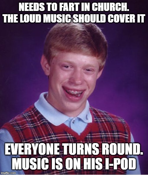 left sitting in his own pew | NEEDS TO FART IN CHURCH. THE LOUD MUSIC SHOULD COVER IT EVERYONE TURNS ROUND. MUSIC IS ON HIS I-POD | image tagged in memes,bad luck brian,fart,everyone | made w/ Imgflip meme maker