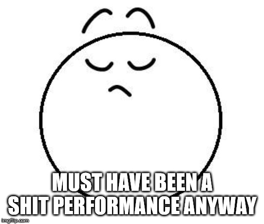 arrogant | MUST HAVE BEEN A SHIT PERFORMANCE ANYWAY | image tagged in arrogant | made w/ Imgflip meme maker