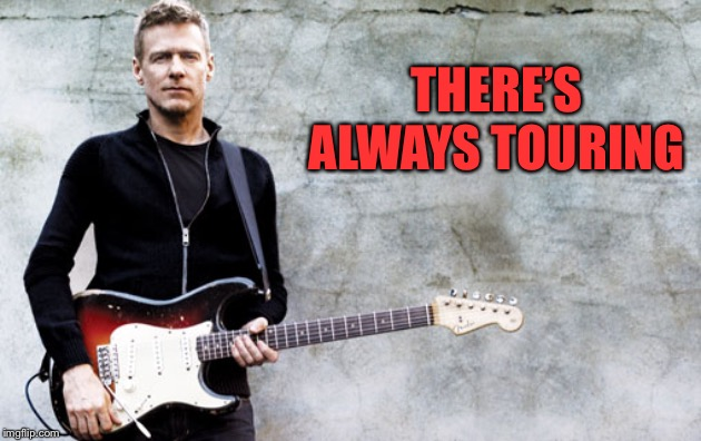 Bryan Adams | THERE'S ALWAYS TOURING | image tagged in bryan adams | made w/ Imgflip meme maker